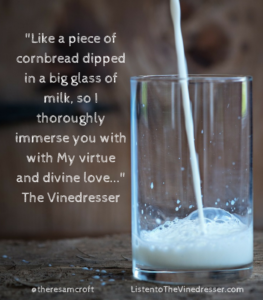 like-a-piece-of-cornbread-dipped-in-a-big-glass-of-milk-so-i-thoroughly-immerse-you-with-with-my-virtue-and-divine-love